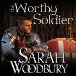 The Worthy Soldier A Gareth & Gwen Medieval Mystery, Sarah Woodbury