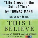 "Life Grows in the Soil of Time A ""This I Believe"" Essay, Thomas Mann"