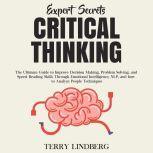 Expert Secrets – Critical Thinking: The Ultimate Guide to Improve Decision Making, Problem Solving, and Speed Reading Skills Through Emotional Intelligence, NLP, and how to Analyze People Techniques., Terry Lindberg