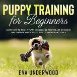 Puppy Training for Beginners: Learn How to Train a Puppy in Obedience and The Art of Raising One through Simple & Effective Techniques and Tools
