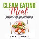 Clean Eating Meal: The Essential Guide to Eating Healthy, Discover the Benefits of Eating Healthy and Learn About Simple Recipes and Meal Planning of Healthy Meals, N.M. Bloomfield