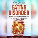 Binge Eating Disorder Step-by-Step Guide to Prevention and Recovery from Binge Eating Disorder, Michael Miller, Ashley Victoria LMHC