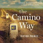 The Camino Way Lessons in Leadership from a Walk Across Spain, Victor Prince