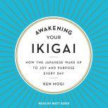 Awakening Your Ikigai How the Japanese Wake Up to Joy and Purpose Every Day