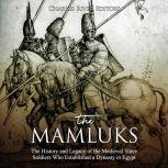 Mamluks, The: The History and Legacy of the Medieval Slave Soldiers Who Established a Dynasty in Egypt, Charles River Editors
