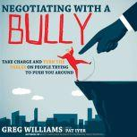 Negotiating with a Bully Take Charge and Turn the Tables on People Trying to Push You Around, Greg Williams