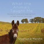 What the Animals Taught Me Stories of Love and Healing from a Farm Animal Sanctuary, Stephanie Marohn
