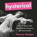 Hysterical Why We Need to Talk About Women, Hormones, and Mental Health, Eleanor Morgan