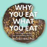 Why You Eat What You Eat The Science Behind Our Relationship with Food, PhD Herz