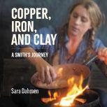 Copper, Iron, and Clay A Smith's Journey, Sara Dahmen