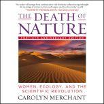 The Death of Nature Women, Ecology, and the Scientific Revolution, Carolyn Merchant