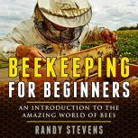 Beekeeping for beginners An Introduction To The Amazing World Of Bees, Randy Stevens
