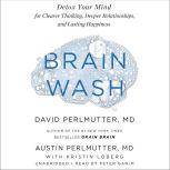 Brain Wash Detox Your Mind for Clearer Thinking, Deeper Relationships, and Lasting Happiness, David Perlmutter