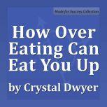 How Over Eating Can Eat You Up, Crystal Dwyer