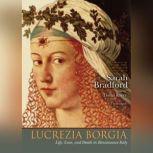 Lucretia Borgia Life, Love, and Death in Renaissance Italy, Sarah Bradford