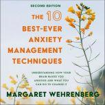 The 10 Best-Ever Anxiety Management Techniques Understanding How Your Brain Makes You Anxious and What You Can Do to Change It (Second Edition), Margaret Wehrenberg
