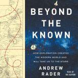 Beyond the Known How Exploration Created the Modern World and Will Take Us to the Stars, Andrew Rader