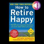 How to Retire Happy, Fourth Edition: The 12 Most Important Decisions You Must Make Before You Retire, Stan Hinden