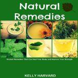 Natural Remedies:  Ancient Remedies that Can Heal Your Body and Improve Your Strength, Kelly Harvard