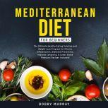 Mediterranean Diet for Beginners: The Ultimate Healthy Eating Solution and Weight Loss Program for Chronic Inflammation, Diabetes Prevention, Improve Longevity, & Lower Blood Pressure; Recipes Included!, Bobby Murray