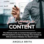 Manage Content: The Ultimate Guide on Content Management, Learn Effective Systems on How to Manage Your Content as Well as Content Mistakes You Need To Avoid, Angela Brita