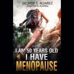 I Am 50 Years Old and I Have Menopause, George Alvarez