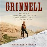 Grinnell America's Environmental Pioneer and His Restless Drive to Save the West, John Taliaferro