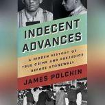 Indecent Advances A Hidden History of True Crime and Prejudice Before Stonewall, James Polchin