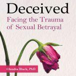Deceived: Facing the Trauma of Sexual Betrayal, Claudia Black, PhD