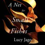 A Net For Small Fishes, Lucy Jago