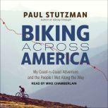 Biking Across America My Coast-to-Coast Adventure and the People I Met Along the Way, Paul Stutzman