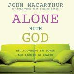 Alone with God Rediscovering the Power and Passion of Prayer, John MacArthur
