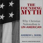 The Founding Myth Why Christian Nationalism Is Un-American, Andrew L. Seidel