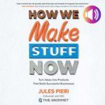 How We Make Stuff Now: Turn Ideas into Products That Build Successful Businesses Turn Ideas into Products That Build Successful Businesses, Jules Pieri