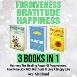 Forgiveness: Gratitude: Happiness: 3 Books in 1: Harness The Healing Power Of Forgiveness, Feel More Joy With Gratitude & Live A Happy Life, Ace McCloud