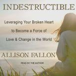 Indestructible Leveraging Your Broken Heart to Become a Force of Love & Change in the World, Allison Fallon