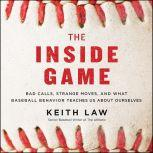 The Inside Game Bad Calls, Strange Moves, and What Baseball Behavior Teaches Us About Ourselves, Keith Law