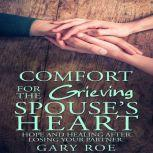 Comfort for the Grieving Spouse's Heart: Hope and Healing After Losing Your Partner, Gary Roe