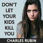 Don't Let Your Kids Kill You A Guide for Parents of Drug and Alcohol Addicted Children, Charles Rubin