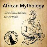 African Mythology A Concise Guide to the Gods, Heroes, Sagas, Rituals and Beliefs of African Myths, Bernard Hayes