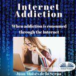 Internet Addiction When Addiction Is Consumed Through The Internet, Juan Moises De La Serna