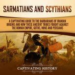 Sarmatians and Scythians A Captivating Guide to the Barbarians of Iranian Origins and How These Ancient Tribes Fought Against the Roman Empire, Goths, Huns, and Persians, Captivating History