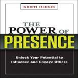 The Power of Presence Unlock Your Potential to Influence and Engage Others, Kristi Hedges