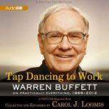 Tap Dancing to Work Warren Buffett on Practically Everything, 19662012: A Fortune Magazine Book, Carol J. Loomis