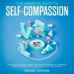 The Mindful Path to self compassion, Discover how to positively embrace your negative emotions with self awareness and self acceptance even if you are constantly hard on your self, Frank Steven