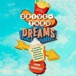 Drive-Thru Dreams A Journey Through the Heart of America's Fast-Food Kingdom, Adam Chandler