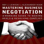 Mastering Business Negotiation A Working Guide to Making Deals and Resolving Conflict, Roy J. Lewicki