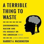 A Terrible Thing to Waste Environmental Racism and Its Assault on the American Mind, Harriet A. Washington