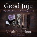 Good Juju Mojos, Rites & Practices for the Magical Soul, Najah Lightfoot