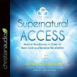 Supernatural Access Removing Roadblocks in Order to Hear God and Receive Revelation, Ryan LeStrange